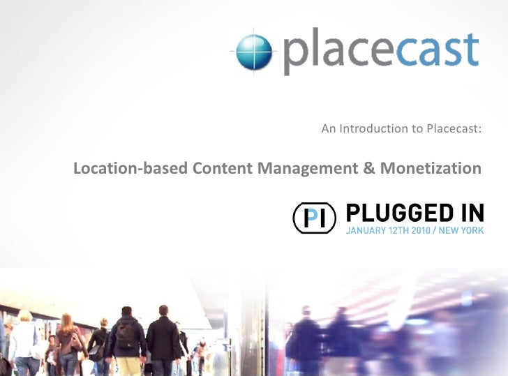 An Introduction to Placecast:   Location-based Content Management & Monetization                                      © 10...