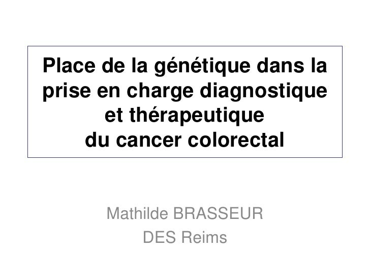 Place de la génétique dans laprise en charge diagnostique       et thérapeutique    du cancer colorectal      Mathilde BRA...