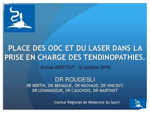 PLACE DES ODC ET DU LASER DANS LA PRISE EN CHARGE DES TENDINOPATHIES. DR ROUDESLI DR BERTIN, DR BEHAGUE, DR MICHAUD, DR VI...