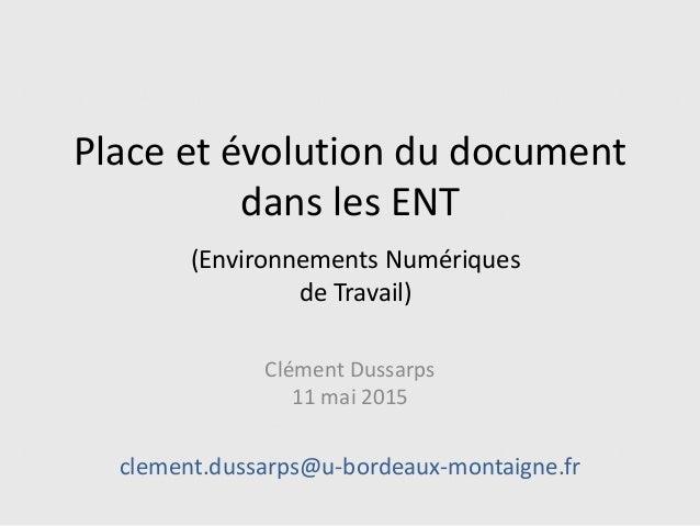 Place et évolution du document dans les ENT Clément Dussarps 11 mai 2015 clement.dussarps@u-bordeaux-montaigne.fr (Environ...