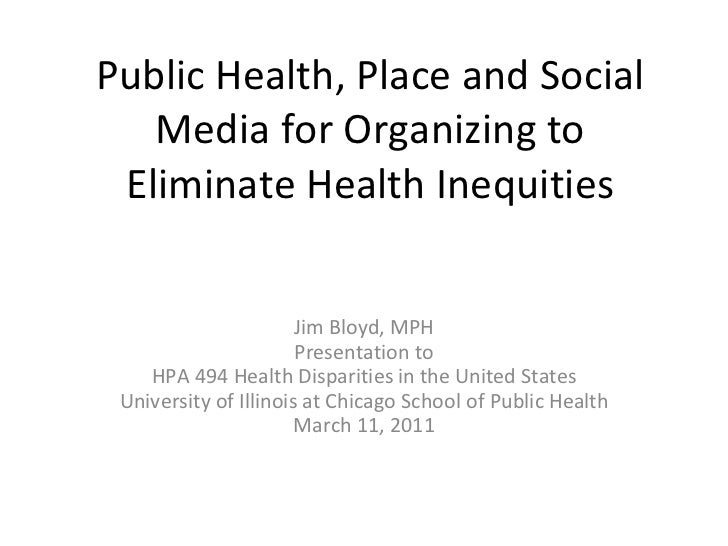 Public Health, Place and Social Media for Organizing to Eliminate Health Inequities Jim Bloyd, MPH Presentation to HPA 494...