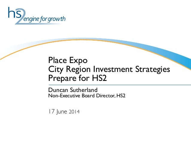 Place Expo City Region Investment Strategies Prepare for HS2 Duncan Sutherland Non-Executive Board Director, HS2  17 June ...
