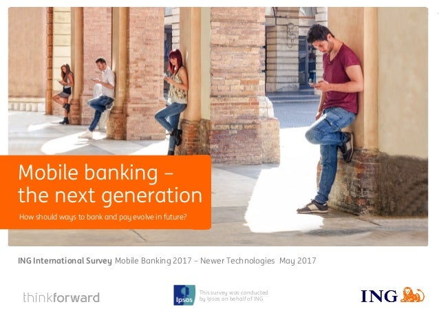 ING International Survey Mobile banking – the next generation May 2017 1 This survey was conducted by Ipsos on behalf of I...