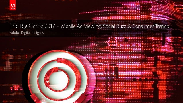 © 2016 Adobe Systems Incorporated. All Rights Reserved. The Big Game 2017 – Mobile Ad Viewing, Social Buzz & Consumer Tren...
