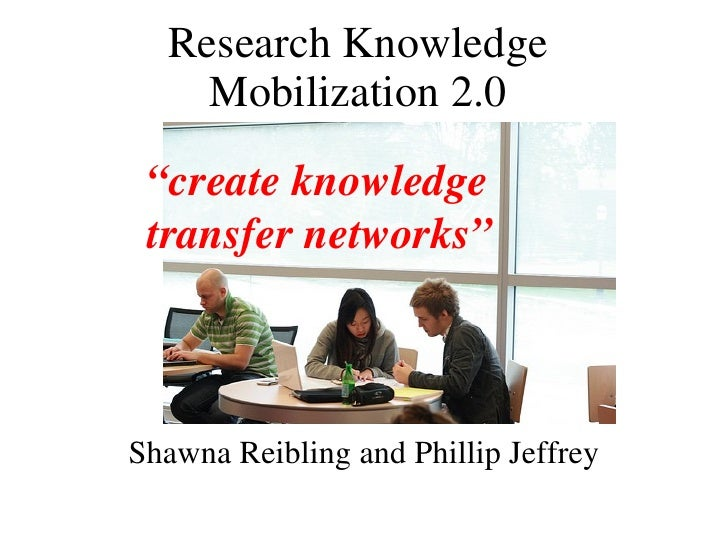 """Research Knowledge Mobilization 2.0 Shawna Reibling and Phillip Jeffrey """" create knowledge  transfer networks"""""""