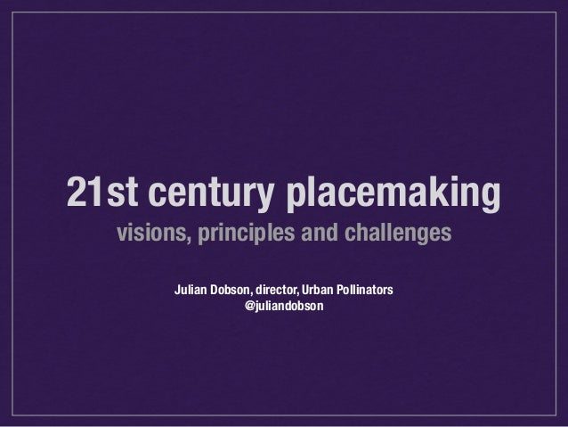 21st century placemaking  visions, principles and challenges  Julian Dobson, director, Urban Pollinators  @juliandobson