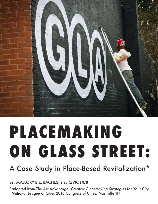 PLACEMAKING ON GLASS STREET: A Case Study in Place-Based Revitalization* BY: MALLORY B.E. BACHES, THE CIVIC HUB *adapted f...