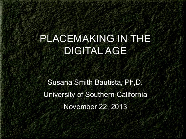 PLACEMAKING IN THE DIGITAL AGE Susana Smith Bautista, Ph,D. University of Southern California November 22, 2013