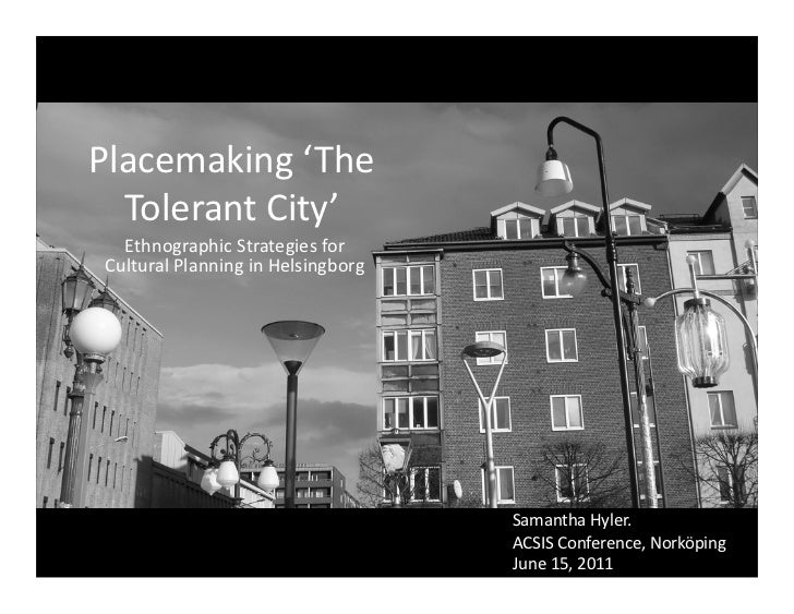 Placemaking	  ' The	    Tolerant	  City'	  	     Ethnographic	  Strategies	  for	   Cultural	  Planning	  in	  Helsingborg...