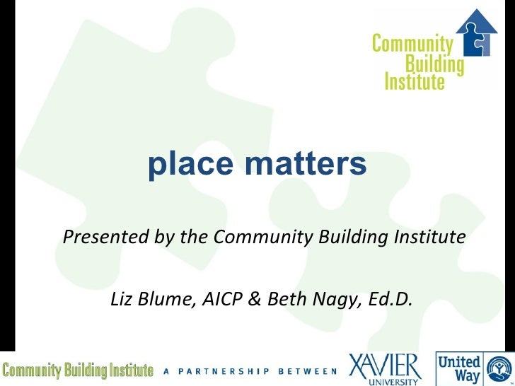 place matters Presented by the Community Building Institute Liz Blume, AICP & Beth Nagy, Ed.D.