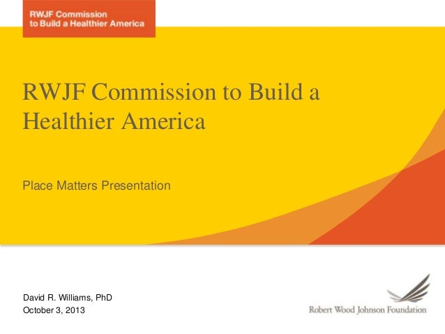 RWJF Commission to Build a Healthier America Place Matters Presentation  David R. Williams, PhD October 3, 2013