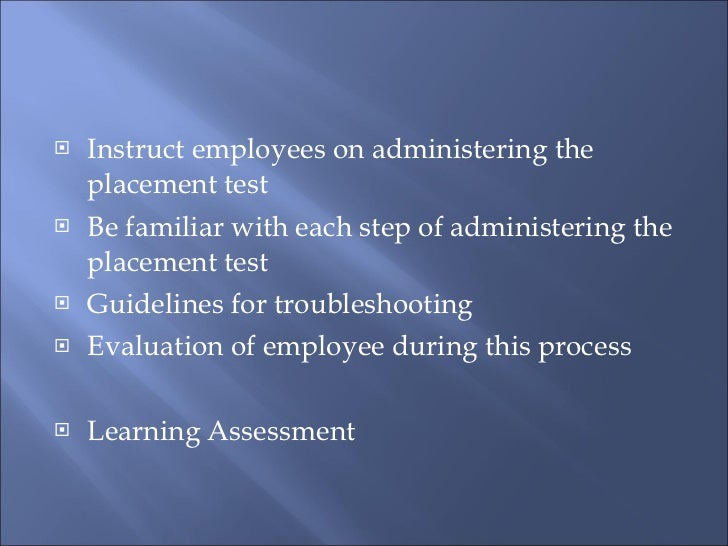 <ul><li>Instruct employees on administering the placement test </li></ul><ul><li>Be familiar with each step of administeri...
