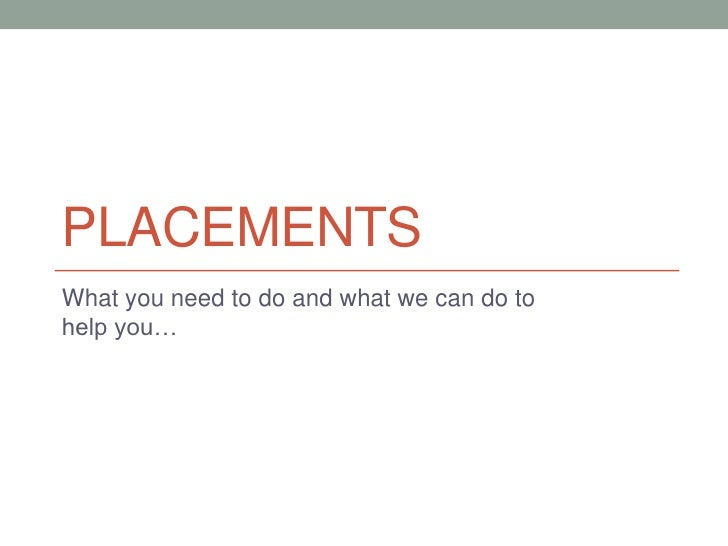 Placements<br />What you need to do and what we can do to help you…<br />