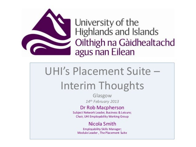 UHI's Placement Suite –Interim ThoughtsGlasgow14th February 2013Dr Rob MacphersonSubject Network Leader, Business & Leisur...
