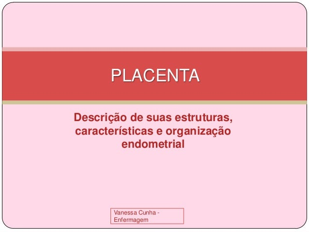 PLACENTA Descrição de suas estruturas, características e organização endometrial  Vanessa Cunha Enfermagem