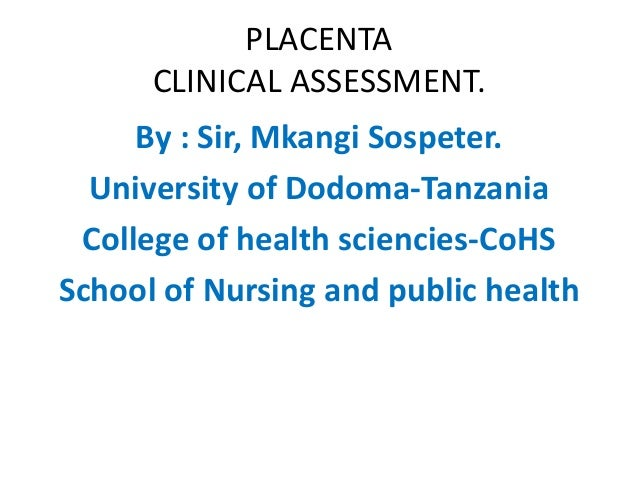 PLACENTACLINICAL ASSESSMENT.  By : Sir, MkangiSospeter.  University of Dodoma-Tanzania  College of health sciencies-CoHS  ...