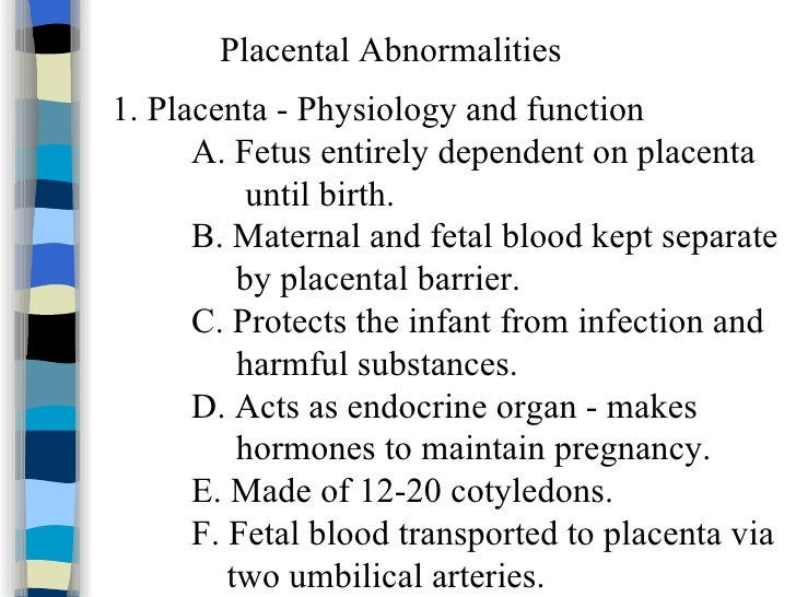 Placental Abnormalities 1. Placenta - Physiology and function A. Fetus entirely dependent on placenta until birth. B. Mate...