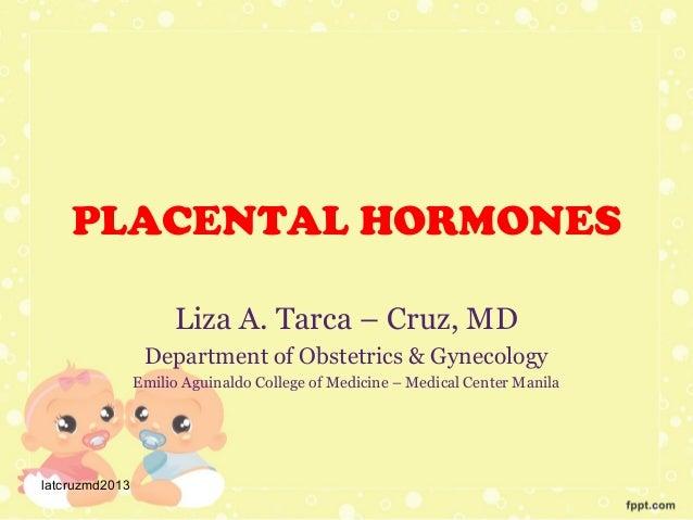 PLACENTAL HORMONES Liza A. Tarca – Cruz, MD Department of Obstetrics & Gynecology Emilio Aguinaldo College of Medicine – M...