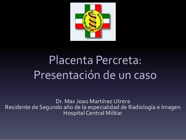 Placenta Percreta: Presentación de un caso Dr. Max Joao Martínez Utrera Residente de Segundo año de la especialidad de Rad...