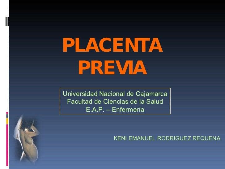 PLACENTA PREVIA Universidad Nacional de Cajamarca Facultad de Ciencias de la Salud E.A.P. – Enfermería KENI EMANUEL RODRIG...