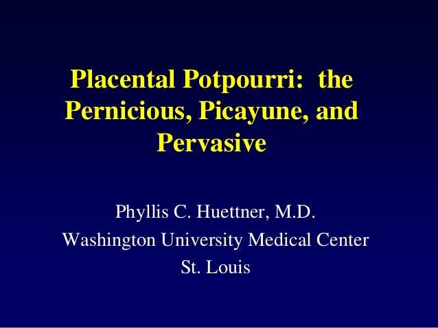 Placental Potpourri: thePernicious, Picayune, and        Pervasive     Phyllis C. Huettner, M.D.Washington University Medi...