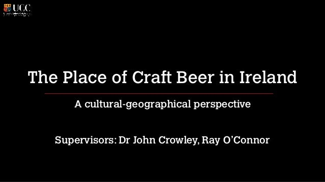 The Place of Craft Beer in Ireland A cultural-geographical perspective Supervisors: Dr John Crowley, Ray O'Connor
