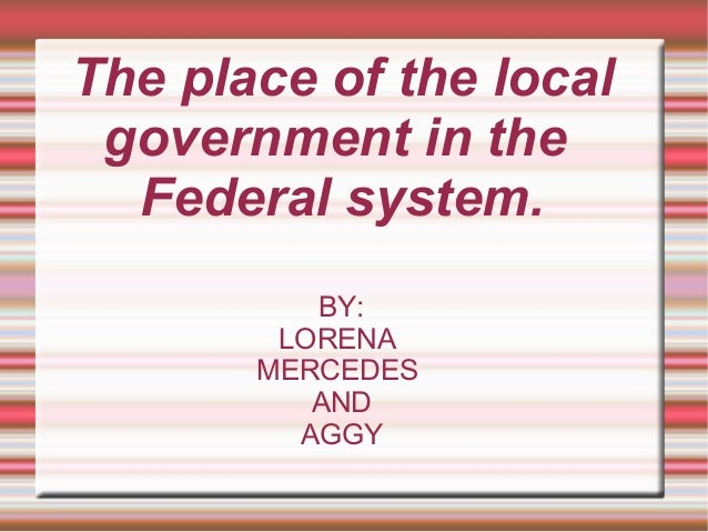The place of the local government in the Federal system. BY: LORENA MERCEDES AND AGGY