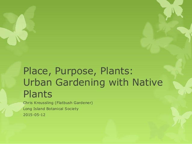 Place, Purpose, Plants: Urban Gardening with Native Plants Chris Kreussling (Flatbush Gardener) Long Island Botanical Soci...