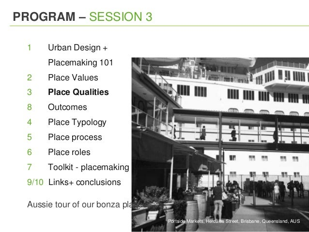 PROGRAM – SESSION 3 1 Urban Design + Placemaking 101 2 Place Values 3 Place Qualities 8 Outcomes 4 Place Typology 5 Place ...