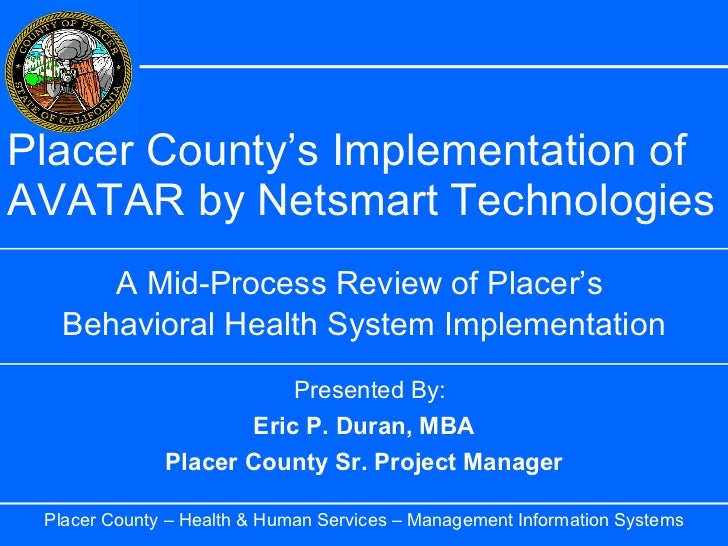 Placer County's Implementation of AVATAR by Netsmart Technologies A Mid-Process Review of Placer's  Behavioral Health Syst...