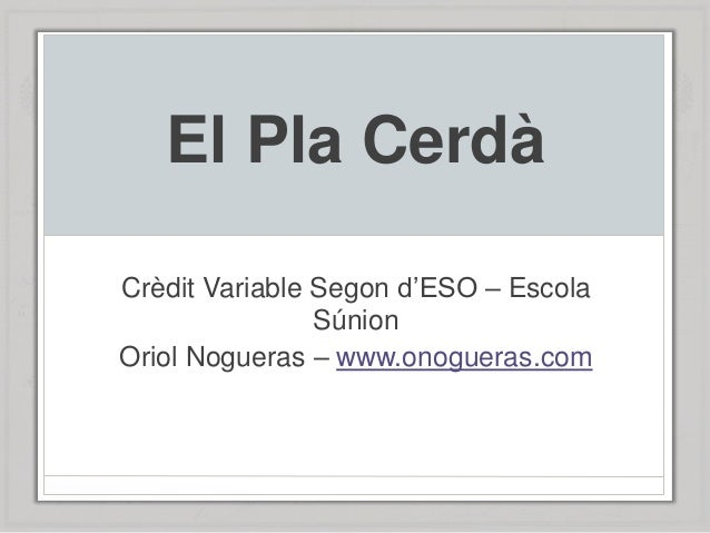 El Pla Cerdà Crèdit Variable Segon d'ESO – Escola Súnion Oriol Nogueras – www.onogueras.com