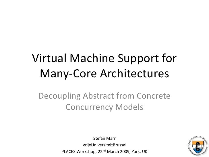 Virtual Machine Support for Many-Core Architectures<br />Decoupling Abstract from Concrete Concurrency Models<br />Stefan ...
