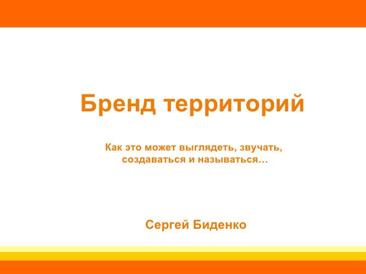 Бренд территорий   Как это может выглядеть, звучать,  создаваться и называться… Сергей Биденко