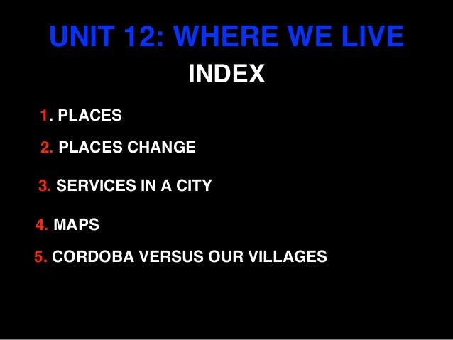 UNIT 12: WHERE WE LIVE 4. MAPS 3. SERVICES IN A CITY 2. PLACES CHANGE 1. PLACES INDEX 5. CORDOBA VERSUS OUR VILLAGES
