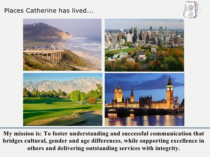 Places Catherine has lived...     My mission is: To foster understanding and successful communication that bridges cultura...