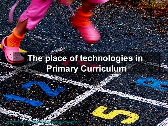 The place of technologies in The place of technologies in Primary Curriculum Primary Curriculum  http://www.flickr.com/pho...