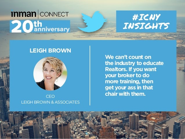 LEIGH BROWN CEO LEIGH BROWN & ASSOCIATES #ICNY INSIGHTS We can't count on the industry to educate Realtors. If you want yo...