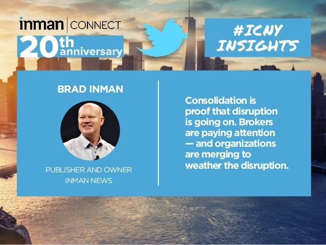 BRAD INMAN PUBLISHER AND OWNER INMAN NEWS #ICNY INSIGHTS Consolidation is proof that disruption is going on. Brokers are p...