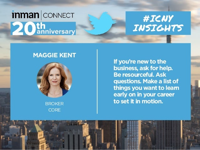 MAGGIE KENT BROKER CORE #ICNY INSIGHTS If you're new to the business, ask for help. Be resourceful. Ask questions. Make a ...
