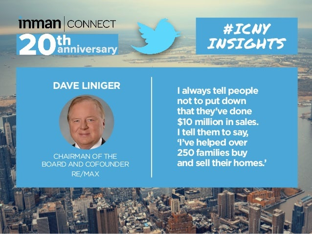 DAVE LINIGER CHAIRMAN OF THE BOARD AND COFOUNDER RE/MAX #ICNY INSIGHTS I always tell people not to put down that they've d...