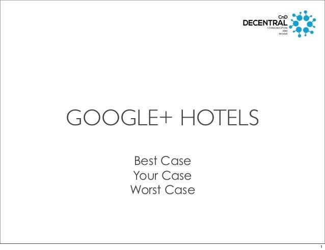 GOOGLE+ HOTELS Best Case Your Case Worst Case 1