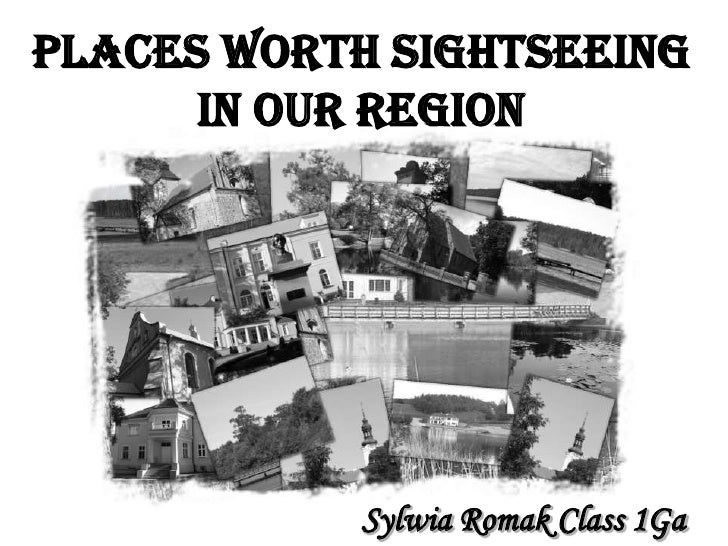 Places worth sightseeing       in our region                 Sylwia Romak Class 1Ga