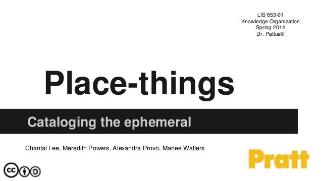 Place-things Cataloging the ephemeral Chantal Lee, Meredith Powers, Alexandra Provo, Marlee Walters LIS 653-01 Knowledge O...