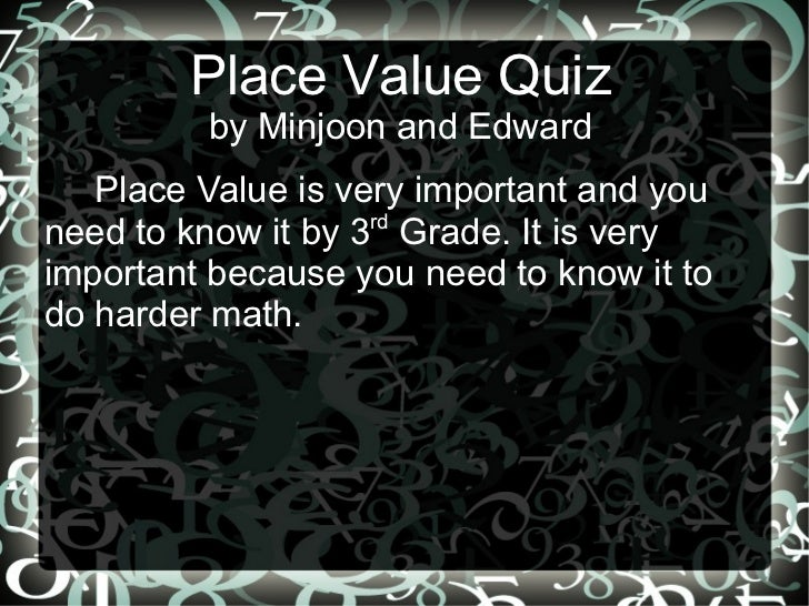 Place Value Quiz by Minjoon and Edward Place Value is very important and you need to know it by 3 rd  Grade. It is very im...