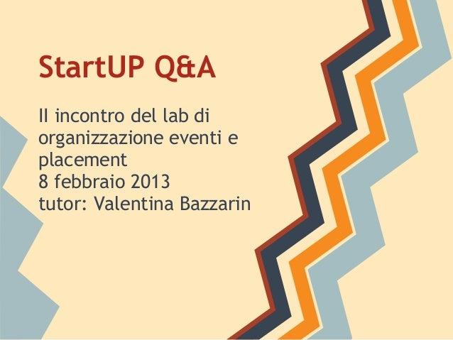 StartUP Q&AII incontro del lab diorganizzazione eventi eplacement8 febbraio 2013tutor: Valentina Bazzarin