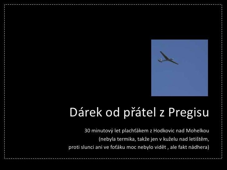Dárek od přátel z Pregisu<br />30 minutový let plachťákem z Hodkovic nad Mohelkou<br />(nebyla termika, takže jen v kuželu...