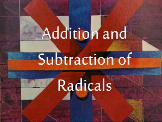 WHAT IS A RADICAL?  A RADICAL EXPRESSION OR RADICAL IS A  TERM OR EXPRESSION THAT CONTAINS A  SQUARE ROOT  Addition  Addit...