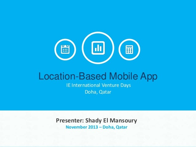 Location-Based Mobile App IE International Venture Days Doha, Qatar  Presenter: Shady El Mansoury November 2013 – Doha, Qa...