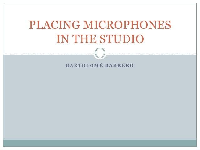 B A R T O L O M É B A R R E R O PLACING MICROPHONES IN THE STUDIO