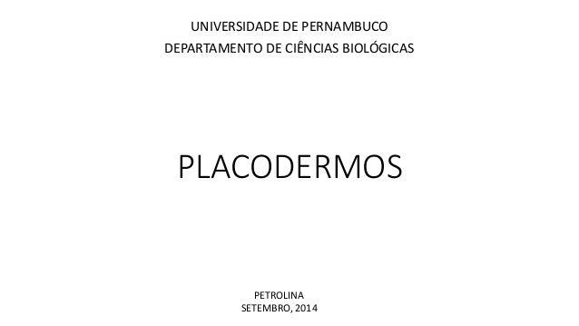 UNIVERSIDADE DE PERNAMBUCO  DEPARTAMENTO DE CIÊNCIAS BIOLÓGICAS  PLACODERMOS  PETROLINA  SETEMBRO, 2014